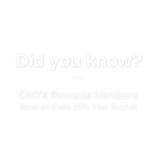 ONYX Rewards Members Save an Extra 10% Year Round!